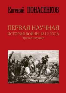 Первая научная история войны 1812 года. Третье издание   Понасенков Евгений Николаевич