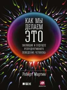 """Книга - Р. Мартин """"Как мы делаем это: Эволюция и будущее репродуктивного поведения человека"""""""