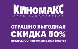 [Киномакс] Скидка 50% при покупке 2-х билетов (на сеансы с 22:00)